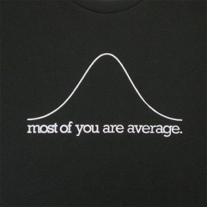 I am average too. Glad to be in the minority !